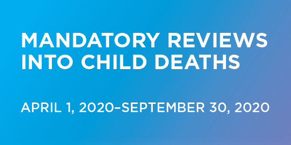 Mandatory Reviews Into Child Deaths April 1, 2021–September 30, 2020